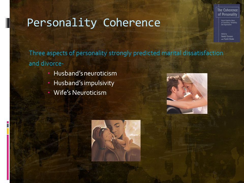 Personality Coherence Three aspects of personality strongly predicted marital dissatisfaction and divorce-  Husband's neuroticism  Husband's impulsivity  Wife's Neuroticism