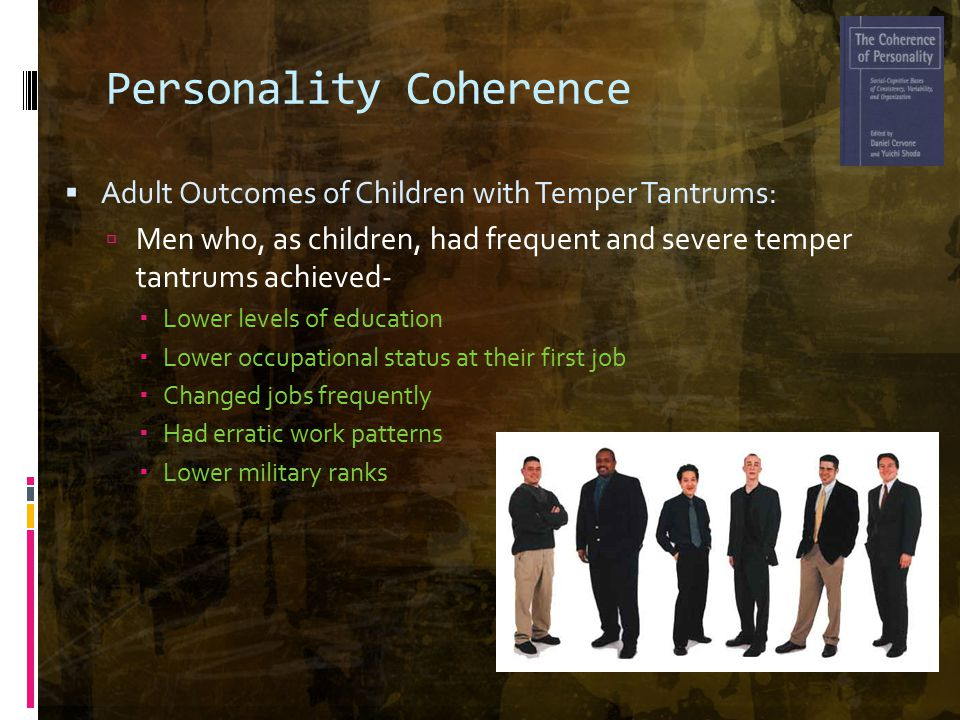 Personality Coherence  Adult Outcomes of Children with Temper Tantrums:  Men who, as children, had frequent and severe temper tantrums achieved-  Lower levels of education  Lower occupational status at their first job  Changed jobs frequently  Had erratic work patterns  Lower military ranks