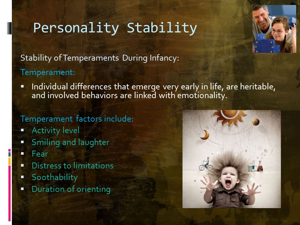 Personality Stability Stability of Temperaments During Infancy: Temperament:  Individual differences that emerge very early in life, are heritable, and involved behaviors are linked with emotionality.