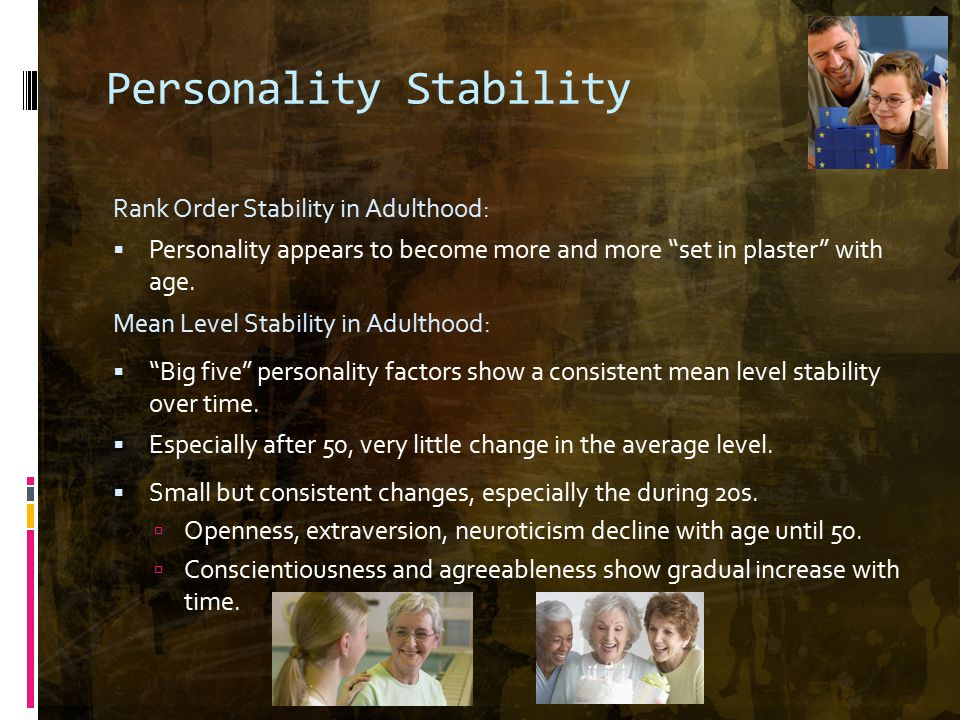 Personality Stability Rank Order Stability in Adulthood:  Personality appears to become more and more set in plaster with age.