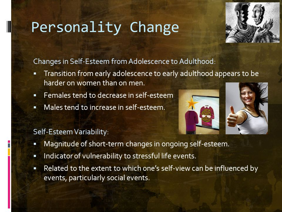 Personality Change Changes in Self-Esteem from Adolescence to Adulthood:  Transition from early adolescence to early adulthood appears to be harder on women than on men.
