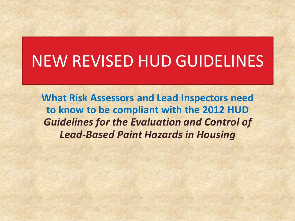 What Risk Assessors and Lead Inspectors need to know to be compliant with the 2012 HUD Guidelines for the Evaluation and Control of Lead-Based Paint Hazards in Housing NEW REVISED HUD GUIDELINES