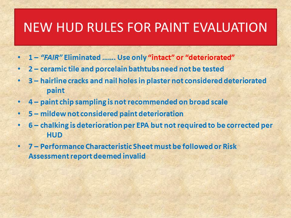NEW HUD RULES FOR DUST WIPES 1 - Spike samples no longer required 2 - Blank samples – one per single family or 1 per 20 in multi-family 3 - Trough samples not required by HUD but still required by Michigan regulations 4 - Sampling priority for dust wipes Child's play room Kitchen Child's bedroom Bathroom used by child Living room where child spends time 5 - Floor Sample from inside the principle entryway of a dwelling unit that has direct access to the outside.