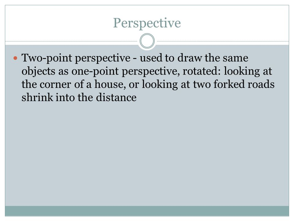Perspective Two-point perspective - used to draw the same objects as one-point perspective, rotated: looking at the corner of a house, or looking at two forked roads shrink into the distance