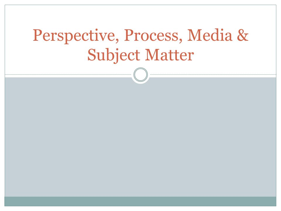 Perspective, Process, Media & Subject Matter