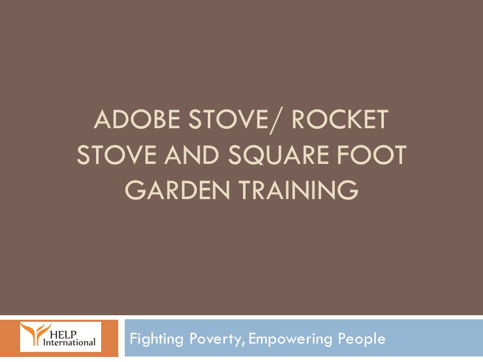 ADOBE STOVE/ ROCKET STOVE AND SQUARE FOOT GARDEN TRAINING Fighting Poverty, Empowering People