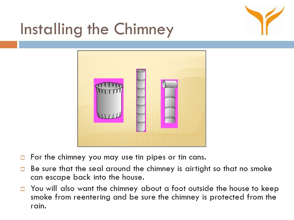 Installing the Chimney  For the chimney you may use tin pipes or tin cans.