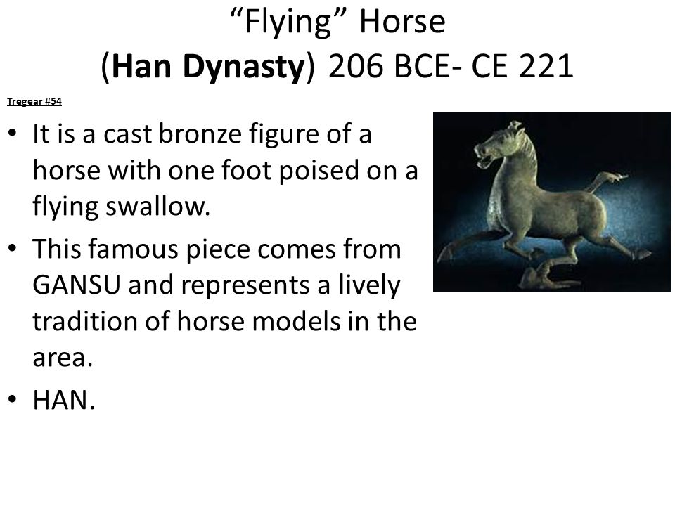 Flying Horse (Han Dynasty) 206 BCE- CE 221 Tregear #54 It is a cast bronze figure of a horse with one foot poised on a flying swallow.