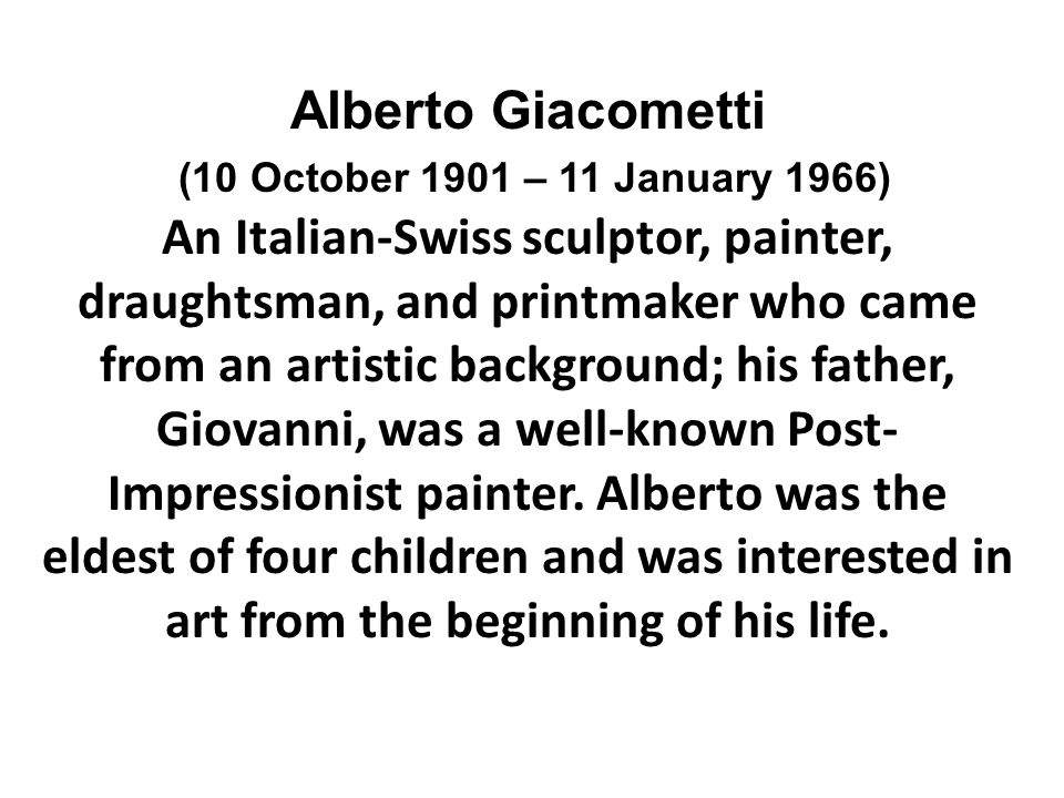 Alberto Giacometti (10 October 1901 – 11 January 1966) An Italian-Swiss sculptor, painter, draughtsman, and printmaker who came from an artistic background; his father, Giovanni, was a well-known Post- Impressionist painter.