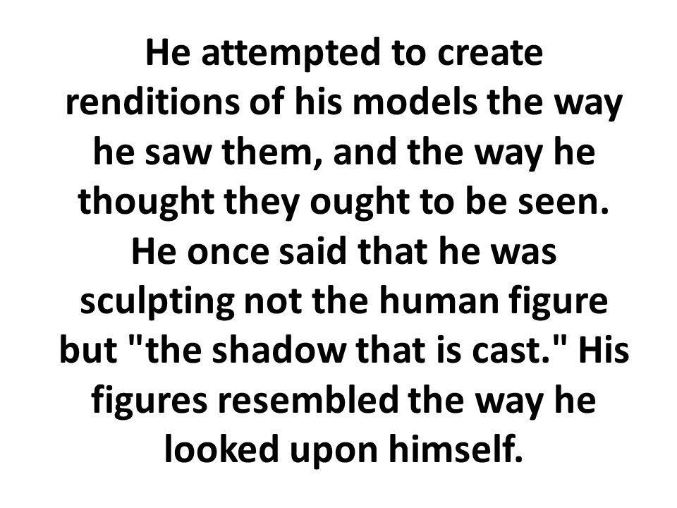 He attempted to create renditions of his models the way he saw them, and the way he thought they ought to be seen.