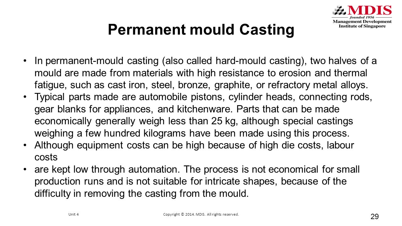 Permanent mould Casting In permanent-mould casting (also called hard-mould casting), two halves of a mould are made from materials with high resistanc