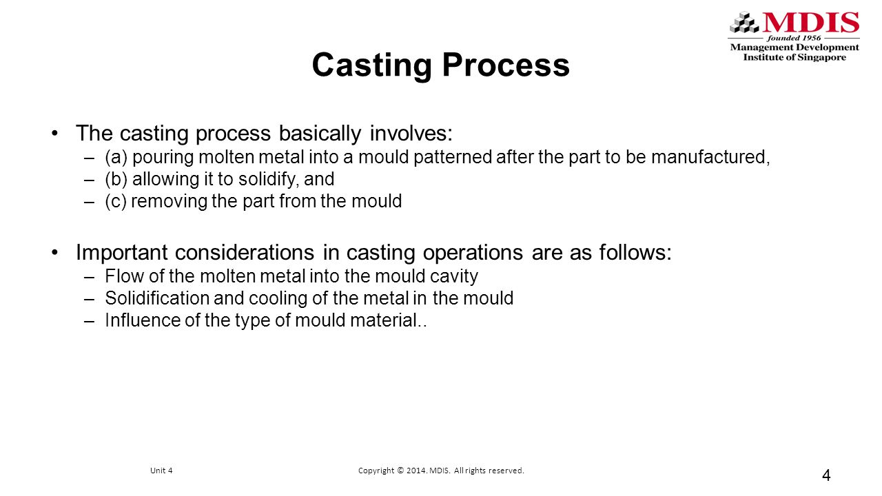 Casting Process The casting process basically involves: –(a) pouring molten metal into a mould patterned after the part to be manufactured, –(b) allow
