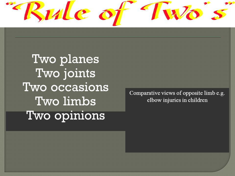 Two planes Two joints Two occasions Two limbs Two opinions Comparative views of opposite limb e.g. elbow injuries in children
