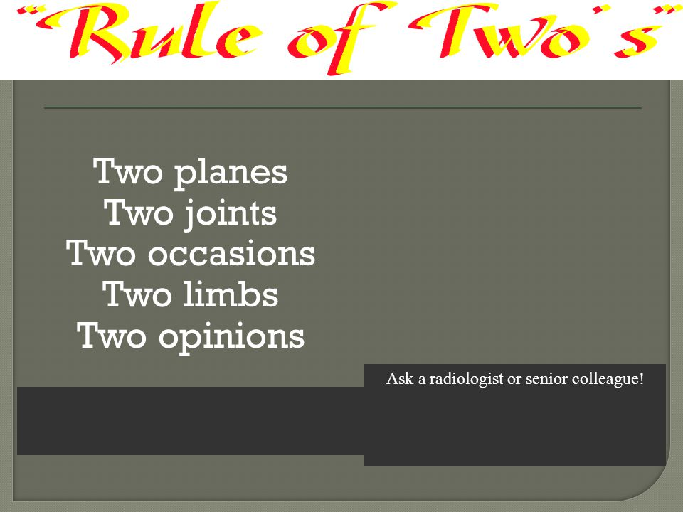 Two planes Two joints Two occasions Two limbs Two opinions Ask a radiologist or senior colleague!