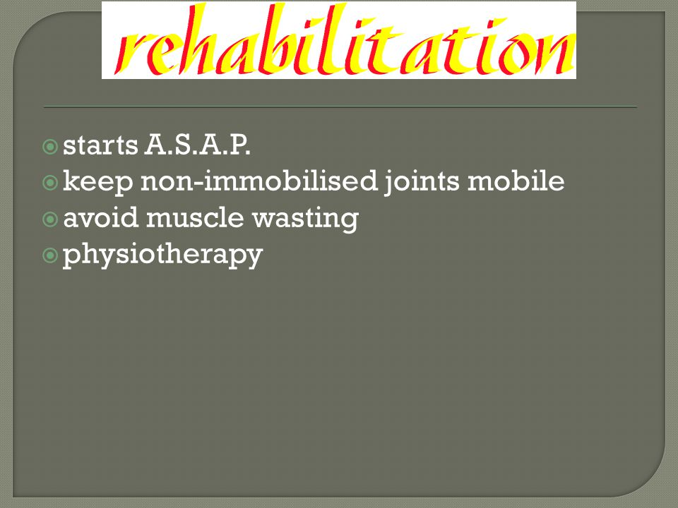  starts A.S.A.P.  keep non-immobilised joints mobile  avoid muscle wasting  physiotherapy