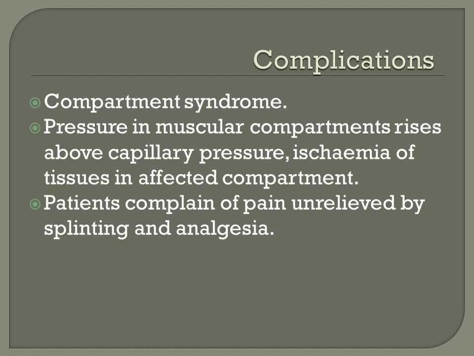  Compartment syndrome.  Pressure in muscular compartments rises above capillary pressure, ischaemia of tissues in affected compartment.  Patients c