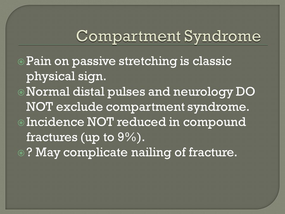  Pain on passive stretching is classic physical sign.  Normal distal pulses and neurology DO NOT exclude compartment syndrome.  Incidence NOT reduc