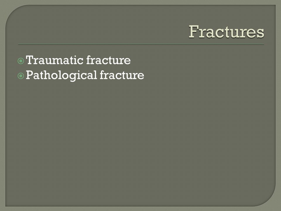  Traumatic fracture  Pathological fracture