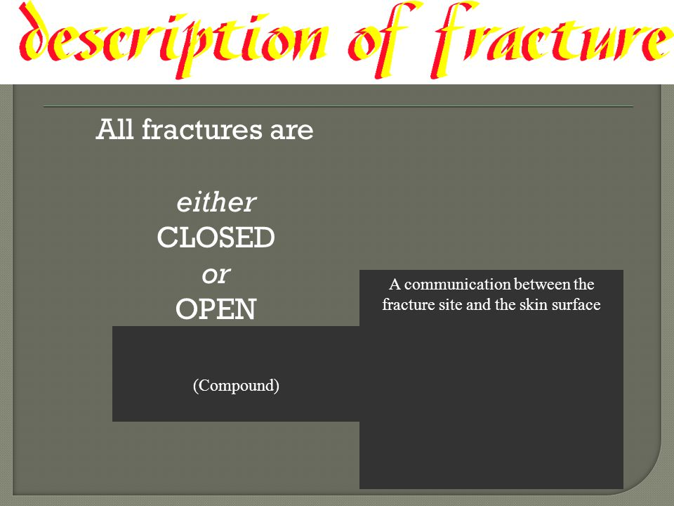 A communication between the fracture site and the skin surface All fractures are either CLOSED or OPEN (Compound)
