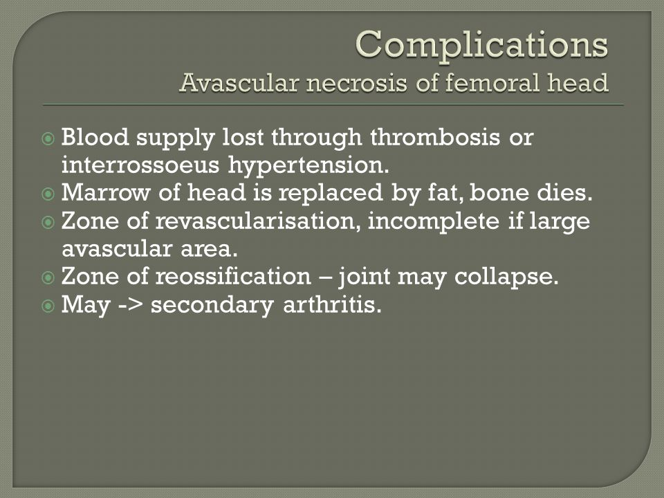  Blood supply lost through thrombosis or interrossoeus hypertension.  Marrow of head is replaced by fat, bone dies.  Zone of revascularisation, inc