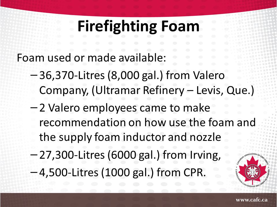 Firefighting Foam Foam used or made available: – 36,370-Litres (8,000 gal.) from Valero Company, (Ultramar Refinery – Levis, Que.) – 2 Valero employee
