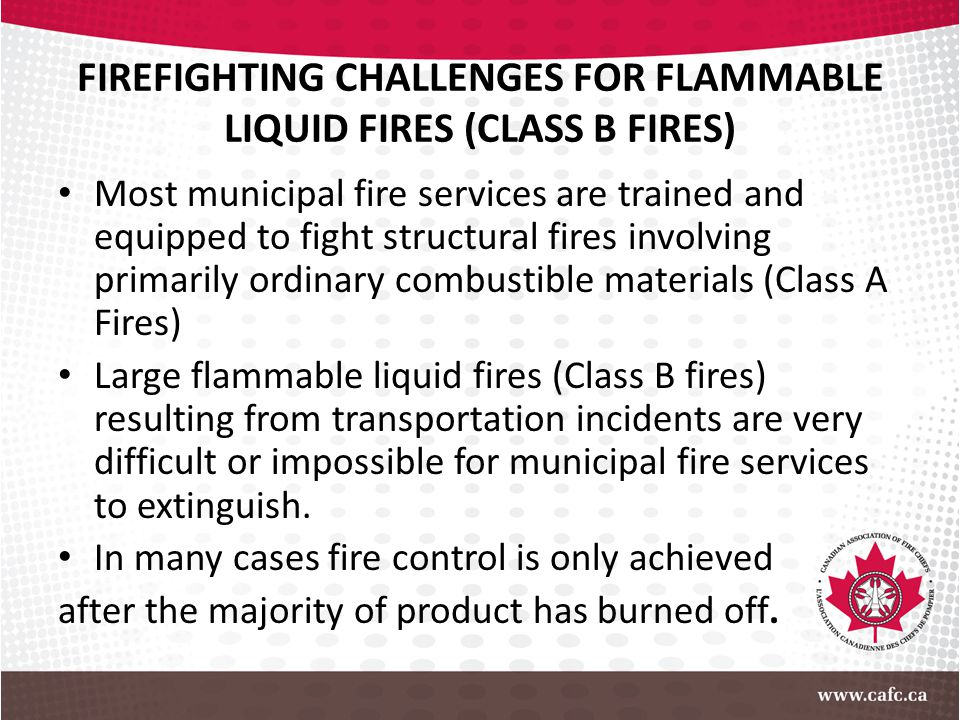 FIREFIGHTING CHALLENGES FOR FLAMMABLE LIQUID FIRES (CLASS B FIRES) Most municipal fire services are trained and equipped to fight structural fires inv