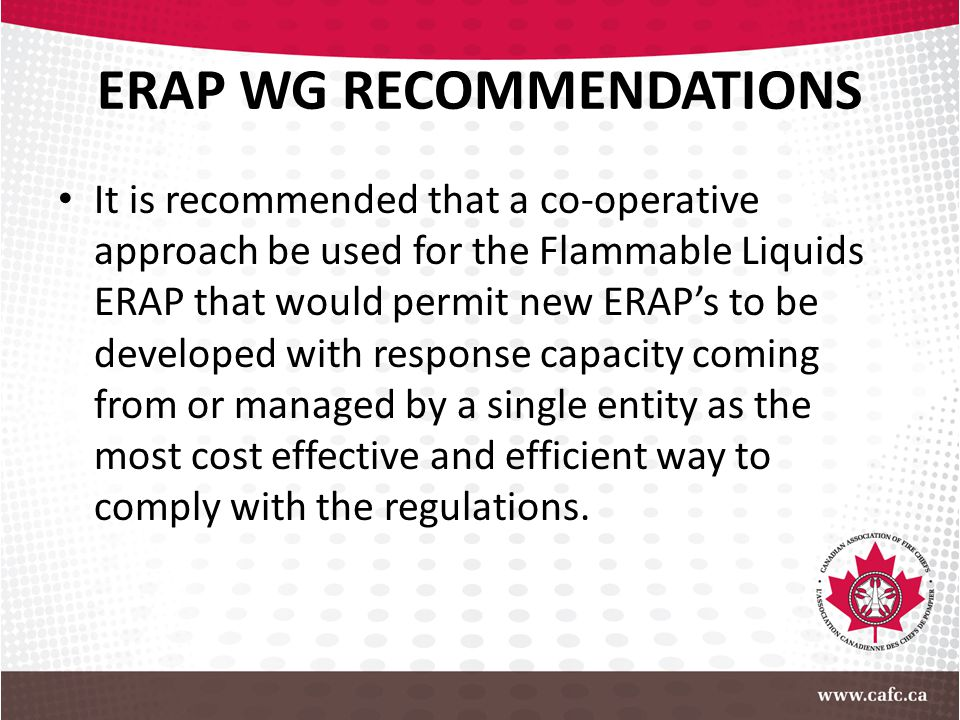 ERAP WG RECOMMENDATIONS It is recommended that a co-operative approach be used for the Flammable Liquids ERAP that would permit new ERAP's to be devel
