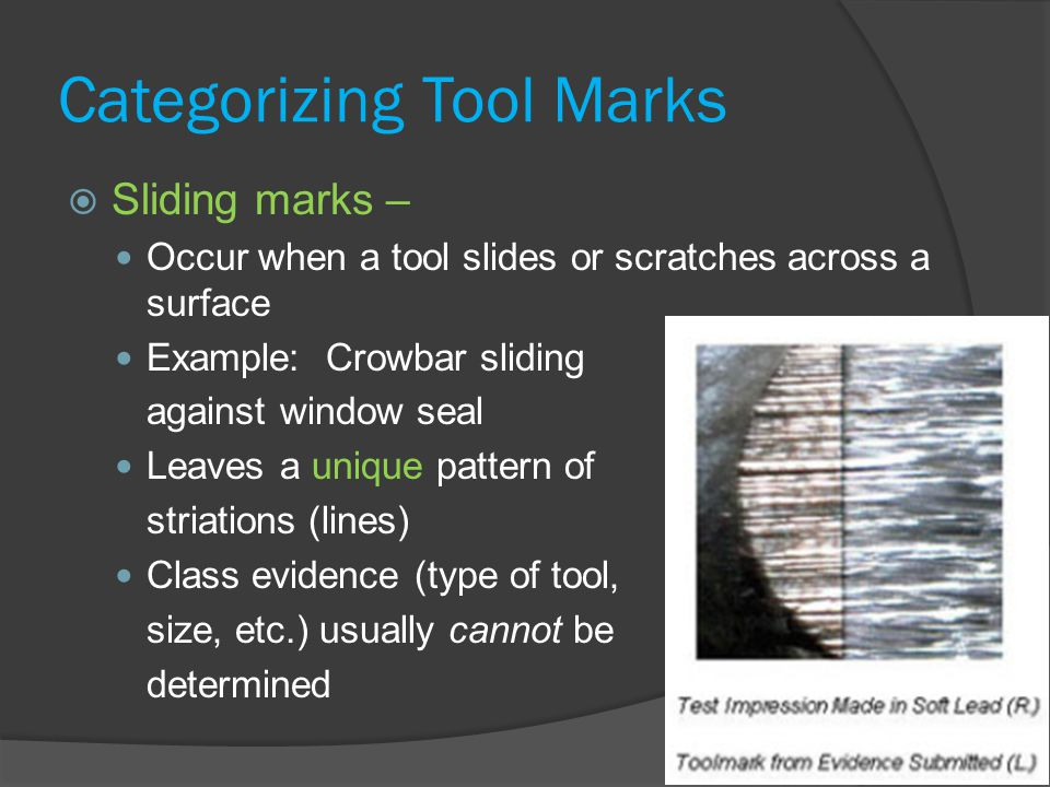 Categorizing Tool Marks  Sliding marks – Occur when a tool slides or scratches across a surface Example: Crowbar sliding against window seal Leaves a unique pattern of striations (lines) Class evidence (type of tool, size, etc.) usually cannot be determined