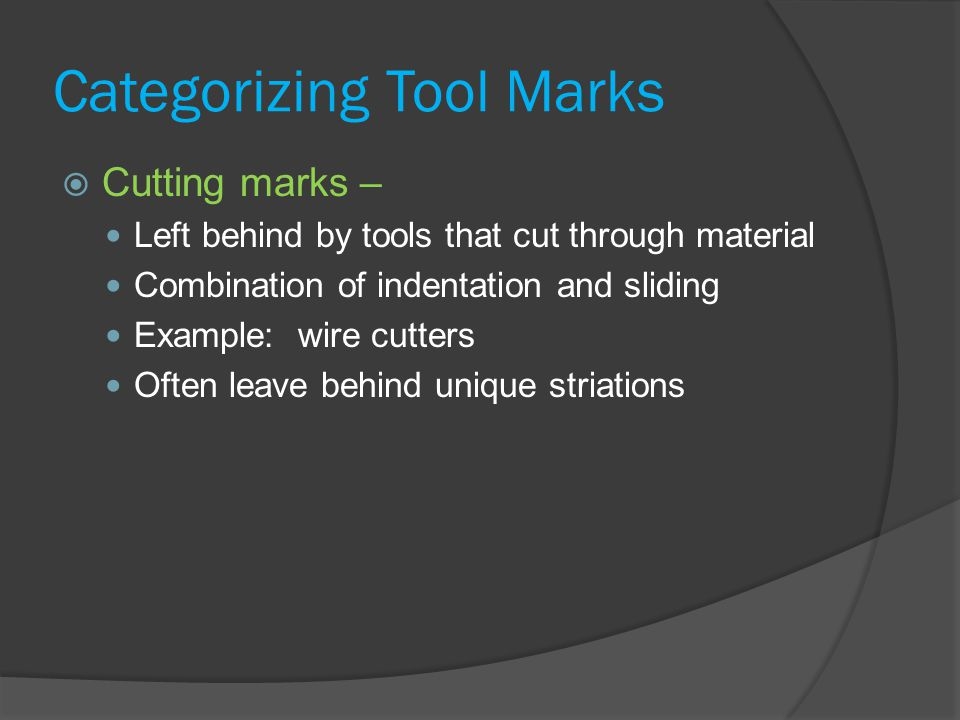Categorizing Tool Marks  Cutting marks – Left behind by tools that cut through material Combination of indentation and sliding Example: wire cutters Often leave behind unique striations