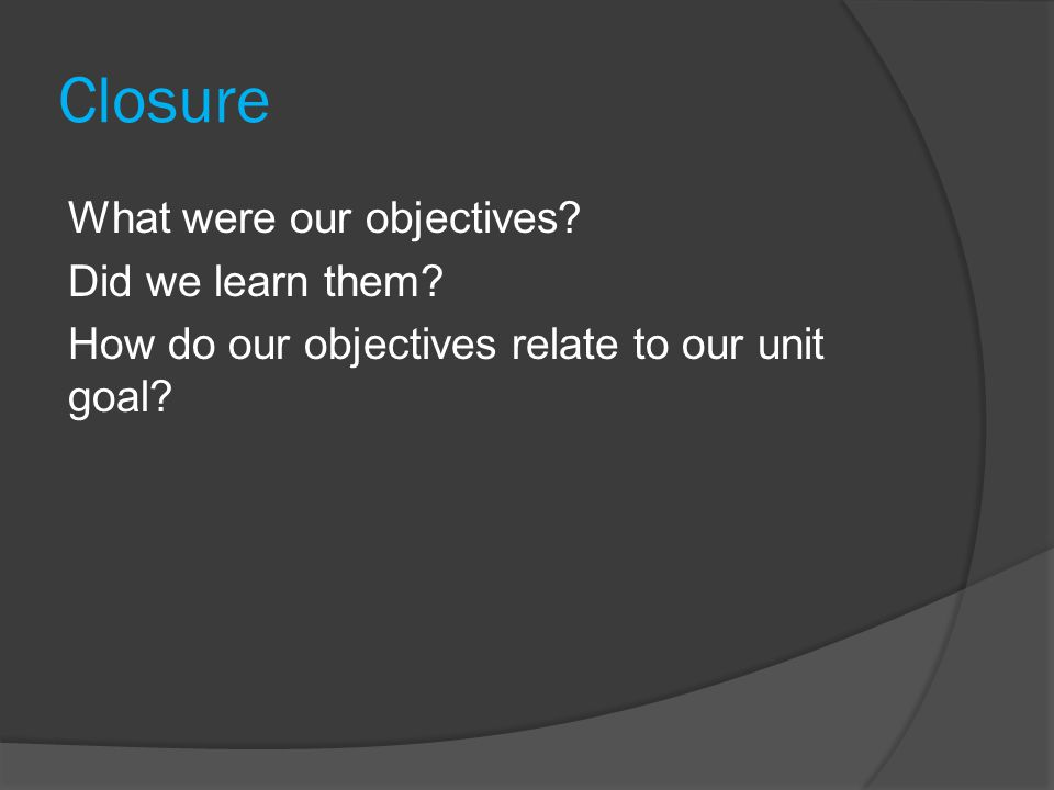 Closure What were our objectives? Did we learn them? How do our objectives relate to our unit goal?