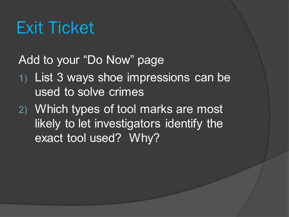 Exit Ticket Add to your Do Now page 1) List 3 ways shoe impressions can be used to solve crimes 2) Which types of tool marks are most likely to let investigators identify the exact tool used.
