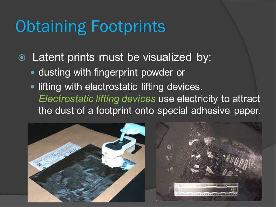 Obtaining Footprints  Latent prints must be visualized by: dusting with fingerprint powder or lifting with electrostatic lifting devices.