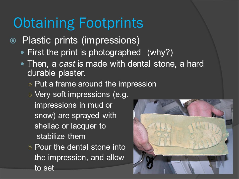 Obtaining Footprints  Plastic prints (impressions) First the print is photographed (why?) Then, a cast is made with dental stone, a hard durable plaster.