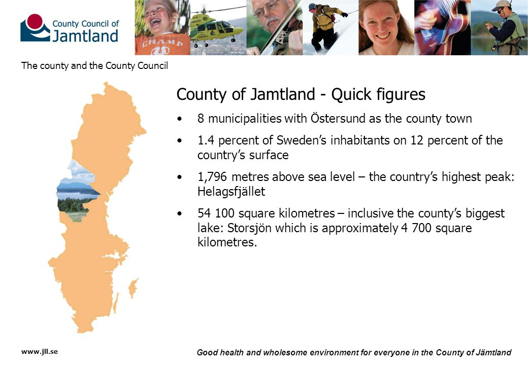 www.jll.se Good health and wholesome environment for everyone in the County of Jämtland The county and the County Council County of Jamtland - Quick figures 8 municipalities with Östersund as the county town 1.4 percent of Sweden's inhabitants on 12 percent of the country's surface 1,796 metres above sea level – the country's highest peak: Helagsfjället 54 100 square kilometres – inclusive the county's biggest lake: Storsjön which is approximately 4 700 square kilometres.