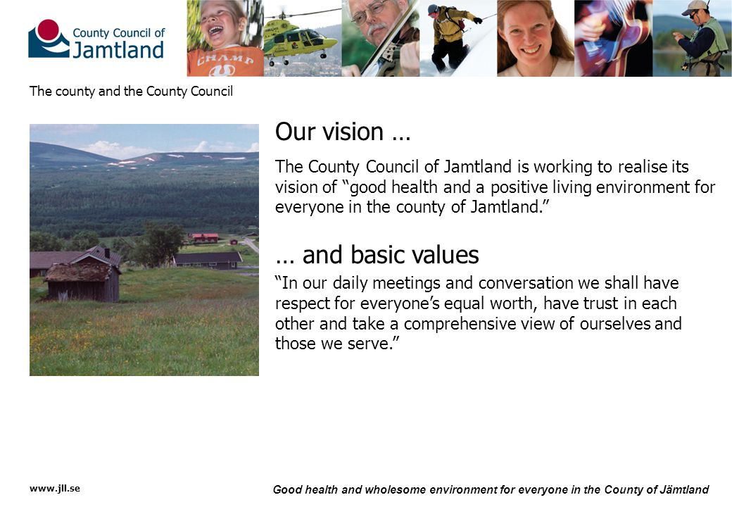 www.jll.se Good health and wholesome environment for everyone in the County of Jämtland The county and the County Council Our vision … The County Council of Jamtland is working to realise its vision of good health and a positive living environment for everyone in the county of Jamtland. … and basic values In our daily meetings and conversation we shall have respect for everyone's equal worth, have trust in each other and take a comprehensive view of ourselves and those we serve.
