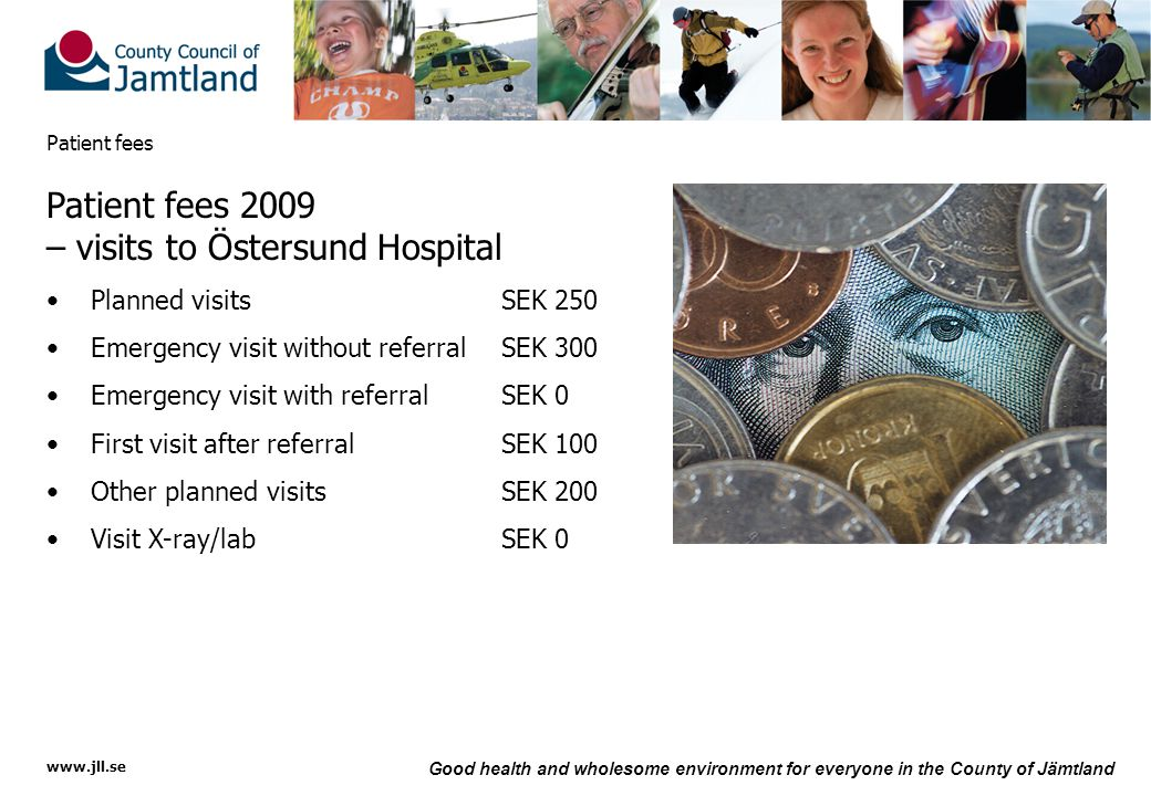 www.jll.se Good health and wholesome environment for everyone in the County of Jämtland Patient fees Patient fees 2009 – visits to Östersund Hospital Planned visitsSEK 250 Emergency visit without referral SEK 300 Emergency visit with referralSEK 0 First visit after referralSEK 100 Other planned visitsSEK 200 Visit X-ray/labSEK 0