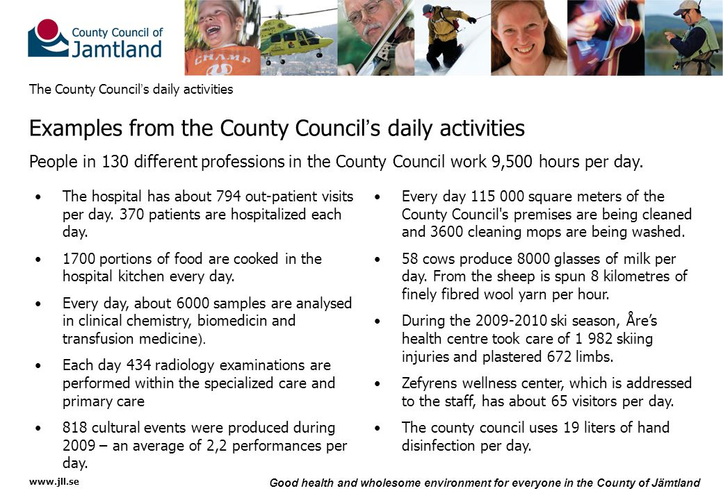 www.jll.se Good health and wholesome environment for everyone in the County of Jämtland The County Council ' s daily activities Examples from the County Council ' s daily activities People in 130 different professions in the County Council work 9,500 hours per day.