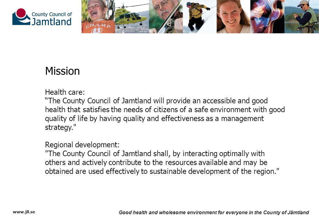 www.jll.se Good health and wholesome environment for everyone in the County of Jämtland Regional development Number one – for the environment ' s sake Jämtland County Council received its environmental certification in 2004, the first county council in Sweden to do so.