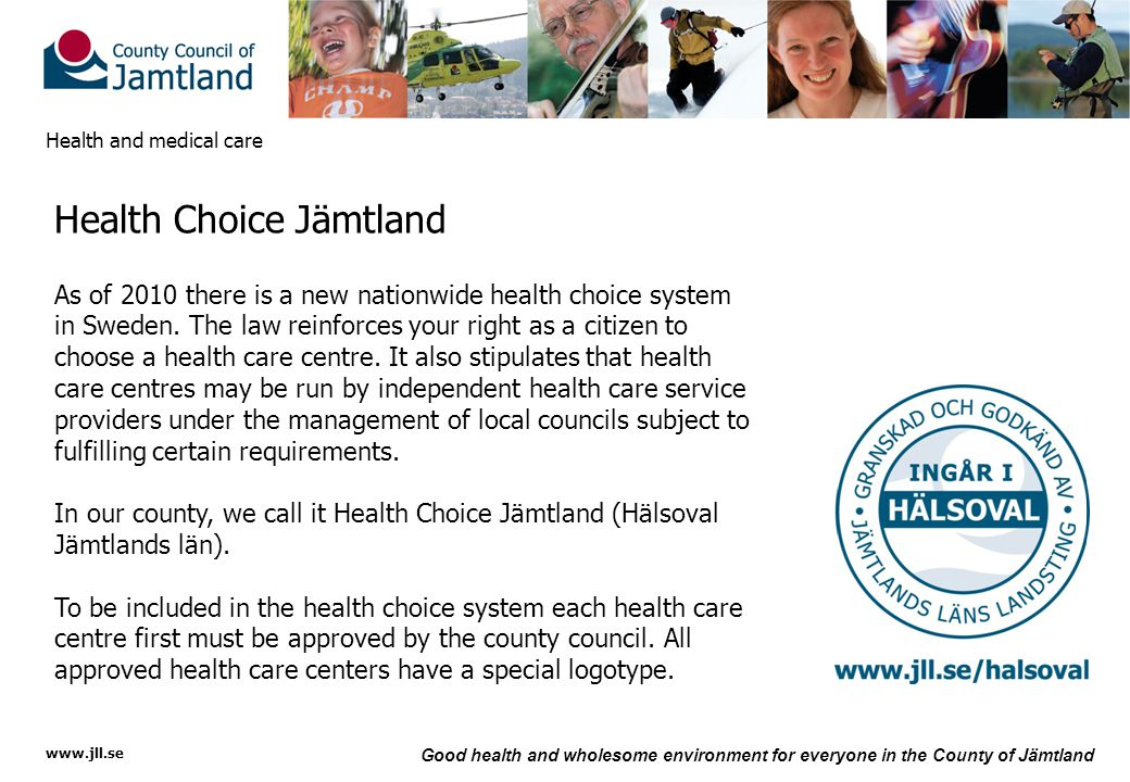 www.jll.se Good health and wholesome environment for everyone in the County of Jämtland Health and medical care Health Choice Jämtland As of 2010 there is a new nationwide health choice system in Sweden.