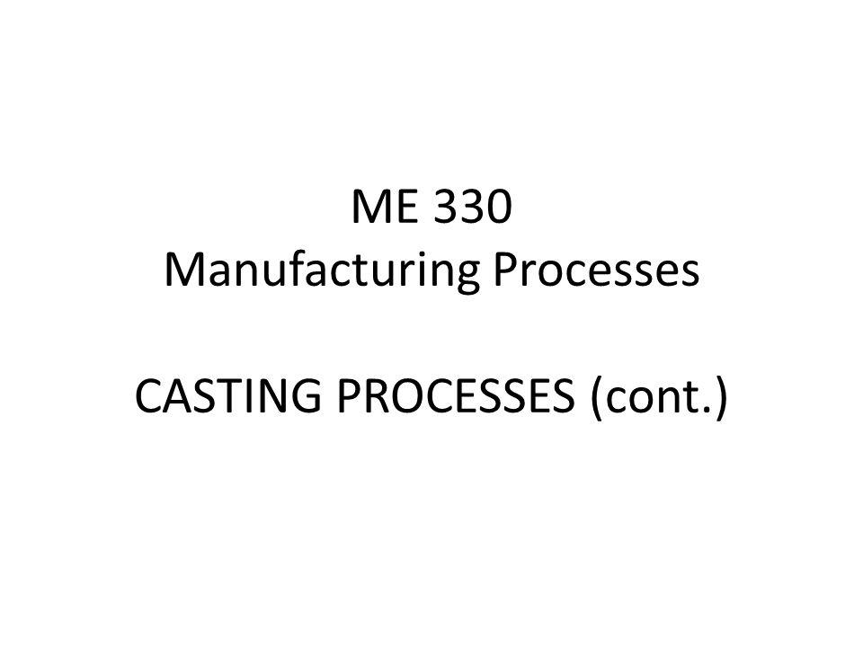 ME 330 Manufacturing Processes CASTING PROCESSES (cont.)