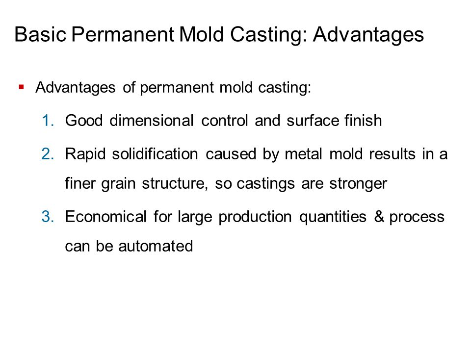 Basic Permanent Mold Casting: Advantages  Advantages of permanent mold casting: 1.Good dimensional control and surface finish 2.Rapid solidification