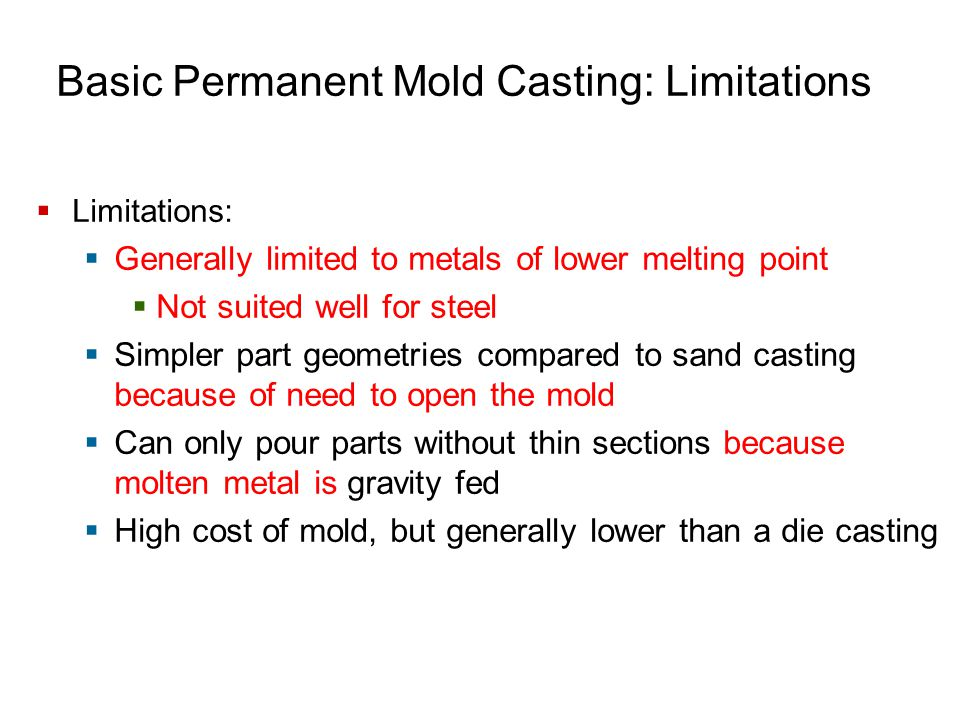 Basic Permanent Mold Casting: Limitations  Limitations:  Generally limited to metals of lower melting point  Not suited well for steel  Simpler pa