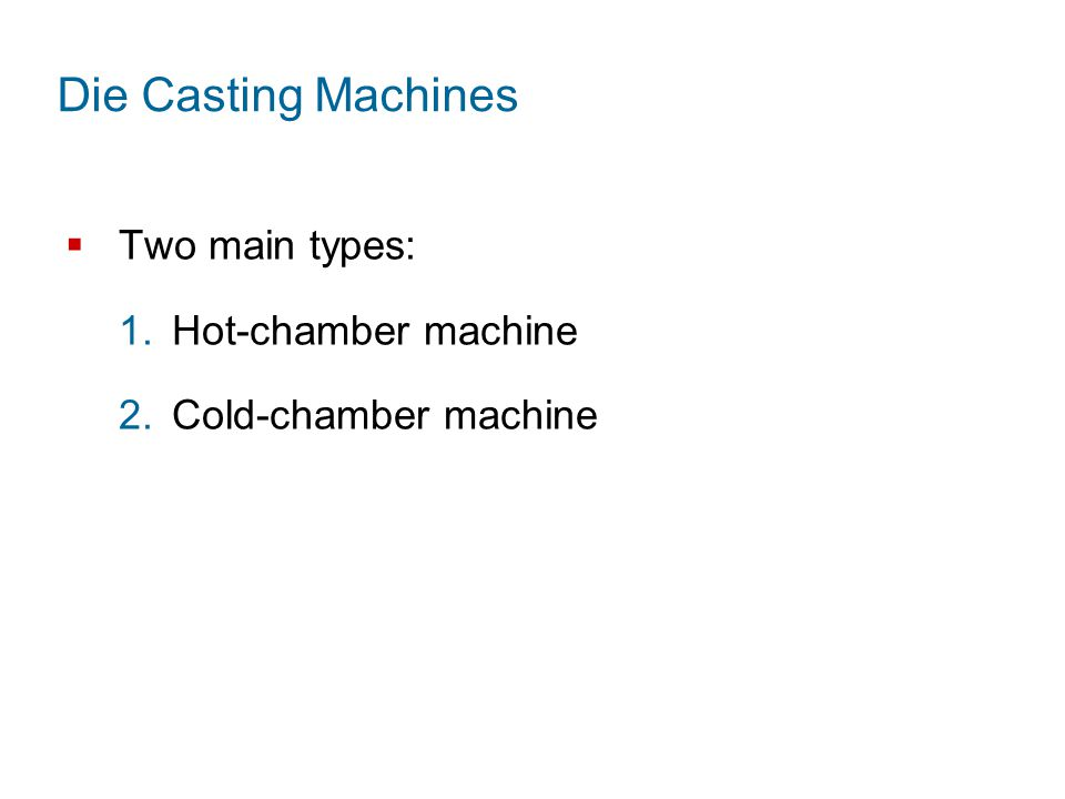 Die Casting Machines  Two main types: 1.Hot ‑ chamber machine 2.Cold ‑ chamber machine