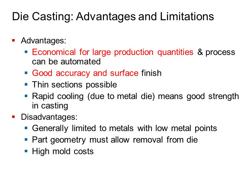 Die Casting: Advantages and Limitations  Advantages:  Economical for large production quantities & process can be automated  Good accuracy and surf