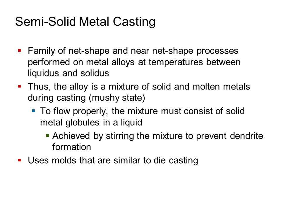 Semi-Solid Metal Casting  Family of net-shape and near net-shape processes performed on metal alloys at temperatures between liquidus and solidus  T