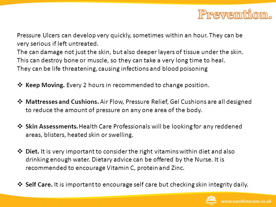 Pressure Ulcers can develop very quickly, sometimes within an hour. They can be very serious if left untreated. The can damage not just the skin, but
