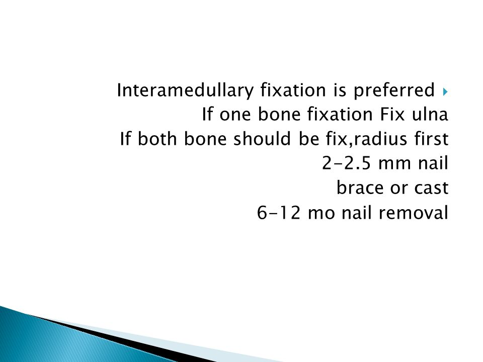  Interamedullary fixation is preferred If one bone fixation Fix ulna If both bone should be fix,radius first 2-2.5 mm nail brace or cast 6-12 mo nail removal