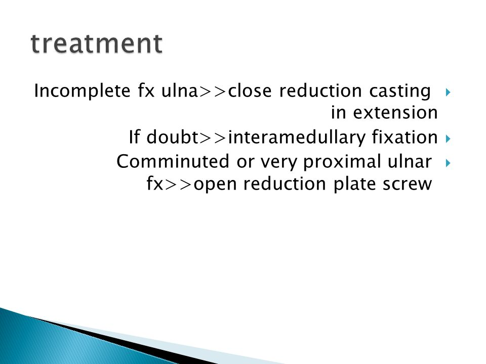  Incomplete fx ulna>>close reduction casting in extension  If doubt>>interamedullary fixation  Comminuted or very proximal ulnar fx>>open reduction plate screw