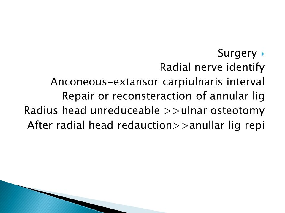  Surgery Radial nerve identify Anconeous-extansor carpiulnaris interval Repair or reconsteraction of annular lig Radius head unreduceable >>ulnar osteotomy After radial head redauction>>anullar lig repi