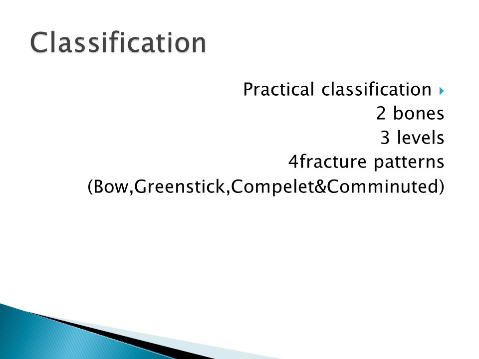  Practical classification 2 bones 3 levels 4fracture patterns (Bow,Greenstick,Compelet&Comminuted)